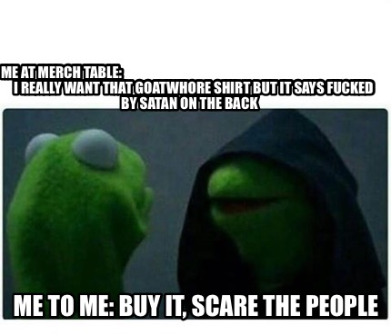 me-at-merch-table-i-really-want-that-goatwhore-shirt-but-it-says-fucked-by-satan1