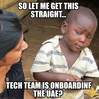 so-let-me-get-this-straight...-tech-team-is-onboardinf-the-uae