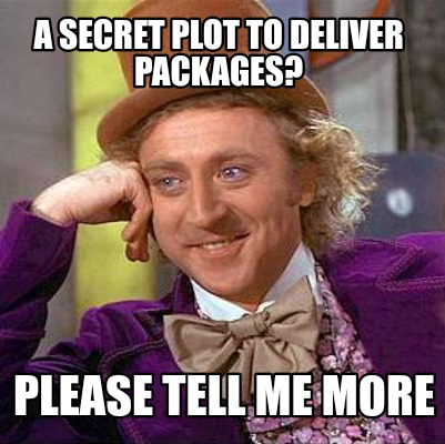 a-secret-plot-to-deliver-packages-please-tell-me-more