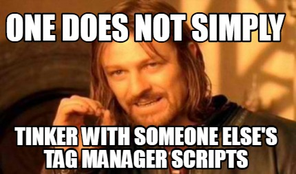 one-does-not-simply-tinker-with-someone-elses-tag-manager-scripts