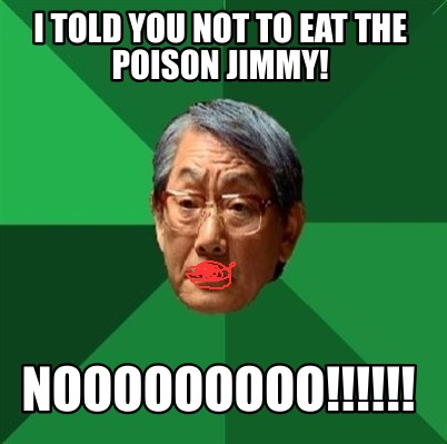 i-told-you-not-to-eat-the-poison-jimmy-nooooooooo