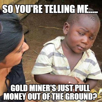 so-youre-telling-me.....-gold-miners-just-pull-money-out-of-the-ground