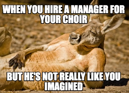 when-you-hire-a-manager-for-your-choir-but-hes-not-really-like-you-imagined