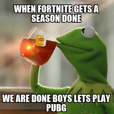 when-fortnite-gets-a-season-done-we-are-done-boys-lets-play-pubg