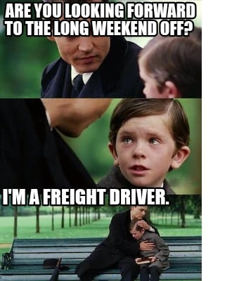 are-you-looking-forward-to-the-long-weekend-off-im-a-freight-driver