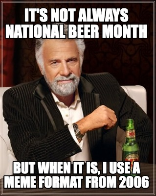 its-not-always-national-beer-month-but-when-it-is-i-use-a-meme-format-from-2006