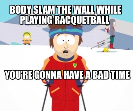 body-slam-the-wall-while-playing-racquetball-youre-gonna-have-a-bad-time