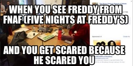 Scary Five Nights At Freddy's Memes Meme Creator Funny When You See Freddy From Fnaf Five Nights At Freddy S And You Get Scared Bec Meme Generator At Memecreator Org get scared bec meme generator