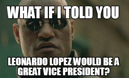what-if-i-told-you-leonardo-lopez-would-be-a-great-vice-president