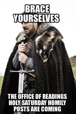 brace-yourselves-the-office-of-readings-holy-saturday-homily-posts-are-coming