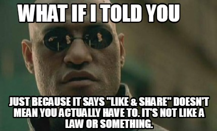 what-if-i-told-you-just-because-it-says-like-share-doesnt-mean-you-actually-have