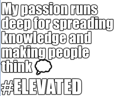 my-passion-runs-deep-for-spreading-knowledge-and-making-people-think-elevated