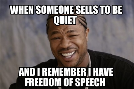 when-someone-sells-to-be-quiet-and-i-remember-i-have-freedom-of-speech