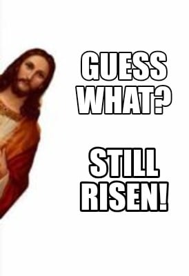 guess-what-still-risen