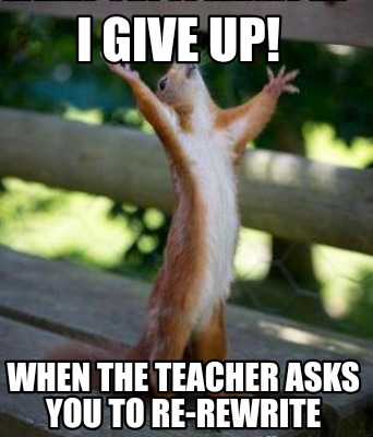i-give-up-when-the-teacher-asks-you-to-re-rewrite