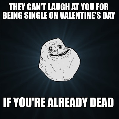 they-cant-laugh-at-you-for-being-single-on-valentines-day-if-youre-already-dead