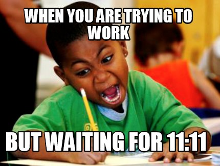 when-you-are-trying-to-work-but-waiting-for-1111