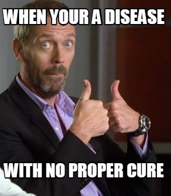 when-your-a-disease-with-no-proper-cure
