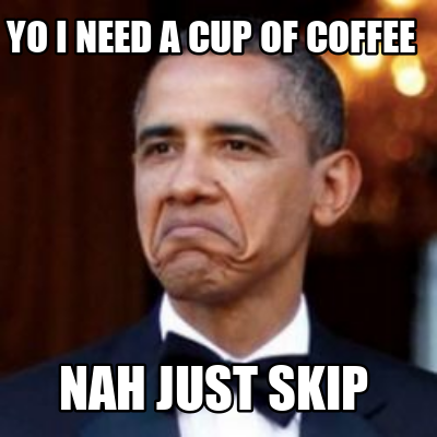 yo-i-need-a-cup-of-coffee-nah-just-skip