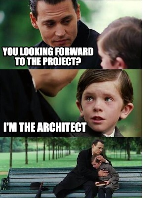 you-looking-forward-to-the-project-im-the-architect