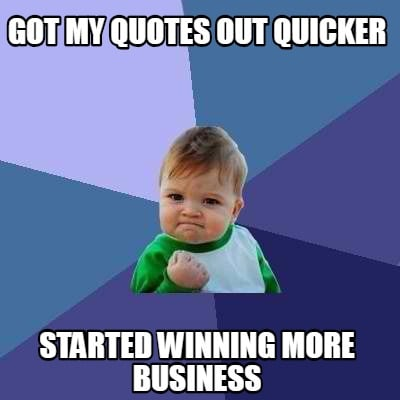 got-my-quotes-out-quicker-started-winning-more-business