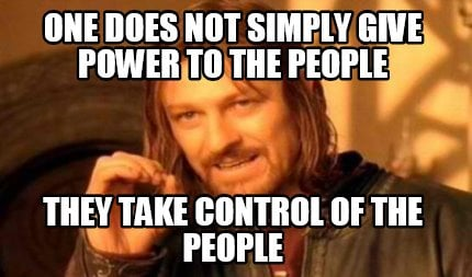 one-does-not-simply-give-power-to-the-people-they-take-control-of-the-people
