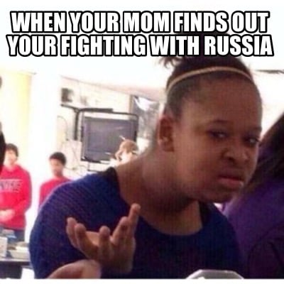 when-your-mom-finds-out-your-fighting-with-russia