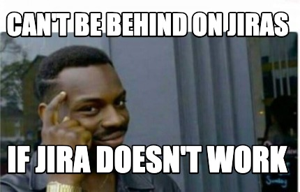 cant-be-behind-on-jiras-if-jira-doesnt-work