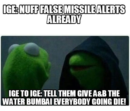 ige-nuff-false-missile-alerts-already-ige-to-ige-tell-them-give-ab-the-water-bum