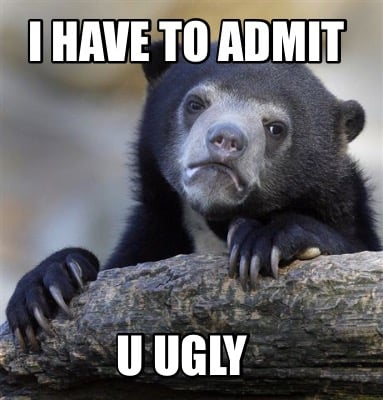 i-have-to-admit-u-ugly