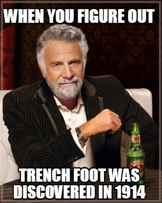 when-you-figure-out-trench-foot-was-discovered-in-1914