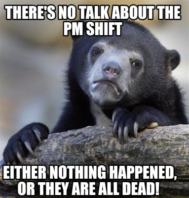 theres-no-talk-about-the-pm-shift-either-nothing-happened-or-they-are-all-dead