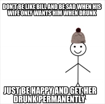 dont-be-like-bill-and-be-sad-when-his-wife-only-wants-him-when-drunk-just-be-hap