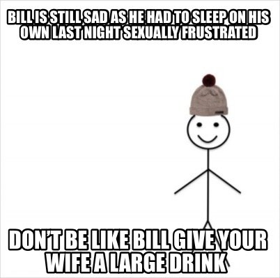 bill-is-still-sad-as-he-had-to-sleep-on-his-own-last-night-sexually-frustrated-d