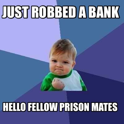 just-robbed-a-bank-hello-fellow-prison-mates