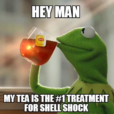 hey-man-my-tea-is-the-1-treatment-for-shell-shock