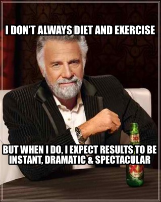 i-dont-always-diet-and-exercise-but-when-i-do-i-expect-results-to-be-instant-dra