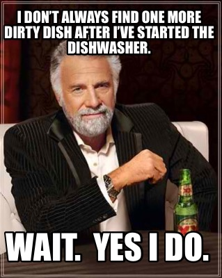 i-dont-always-find-one-more-dirty-dish-after-ive-started-the-dishwasher.-wait.-y