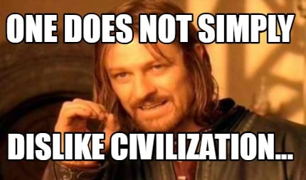 one-does-not-simply-dislike-civilization