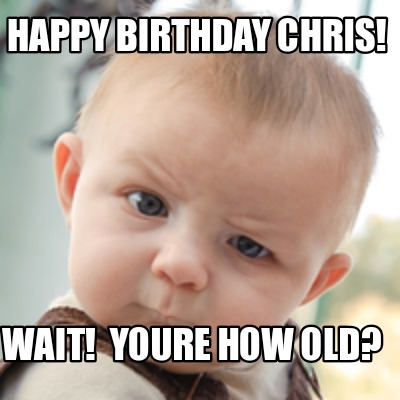 happy-birthday-chris-wait-youre-how-old