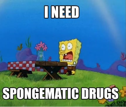 i-need-spongematic-drugs