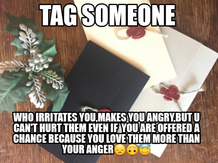 tag-someone-who-irritates-youmakes-you-angrybut-u-cant-hurt-them-even-if-you-are