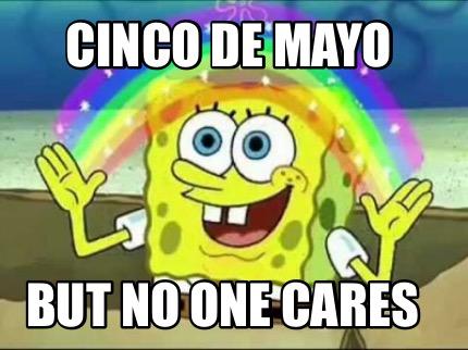 Meme Creator Funny Cinco De Mayo But No One Cares Meme Generator