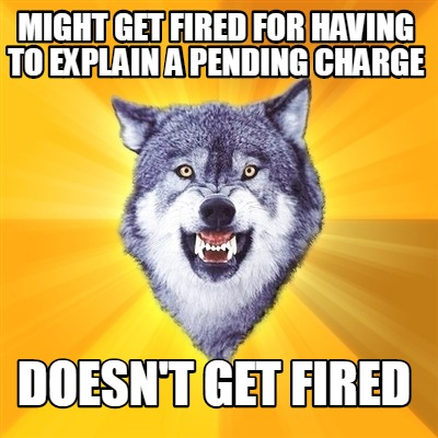 might-get-fired-for-having-to-explain-a-pending-charge-doesnt-get-fired