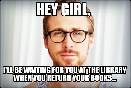 hey-girl-ill-be-waiting-for-you-at-the-library-when-you-return-your-books