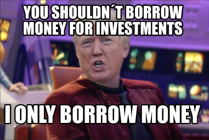 you-shouldnt-borrow-money-for-investments-i-only-borrow-money