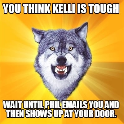 you-think-kelli-is-tough-wait-until-phil-emails-you-and-then-shows-up-at-your-do