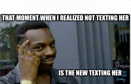 Meme Creator - Funny That moment when I realized not texting