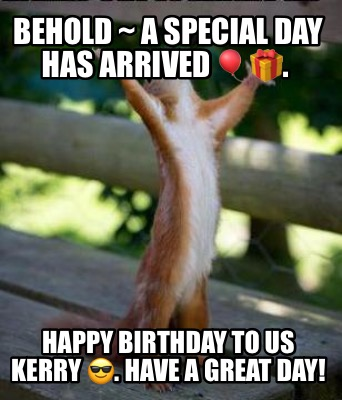 behold-a-special-day-has-arrived-.-happy-birthday-to-us-kerry-.-have-a-great-day