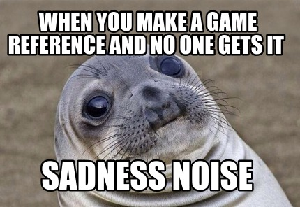 when-you-make-a-game-reference-and-no-one-gets-it-sadness-noise